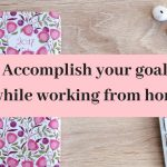 How to  accomplish goals while working from home