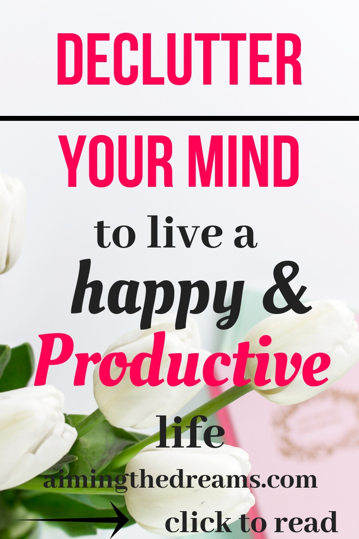 Declutter your mind to have a productive and happy life. Click to read.