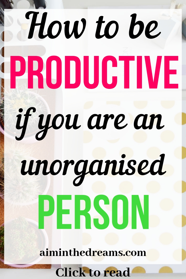 How to become a productive person if you are lot unorganised. Click to read.