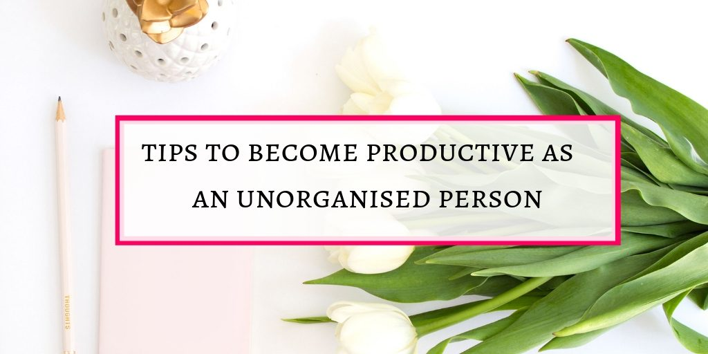 Become a productive person as an unorganised person