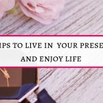 21 tips to live in your present and enjoy life