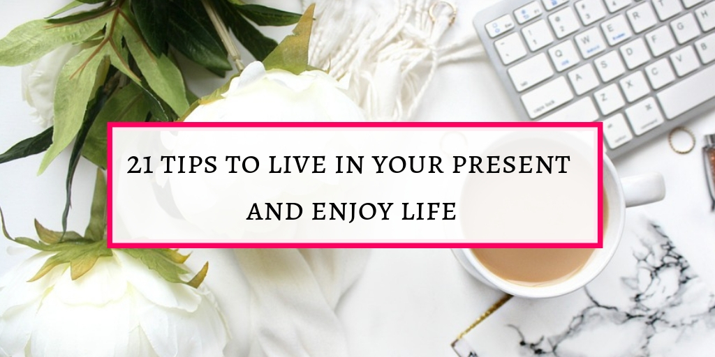 tips to live in your present and enjoy life to be happy