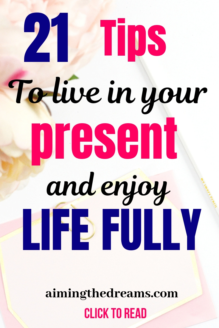 Tips to live in your present and enjoy life. Living in your present moment is the key to happiness.