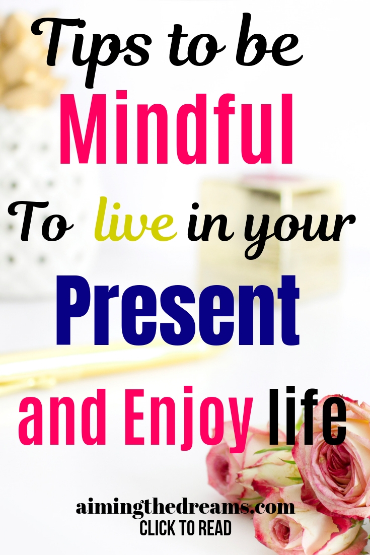 Tips to be mindful to live in your present and enjoy life.