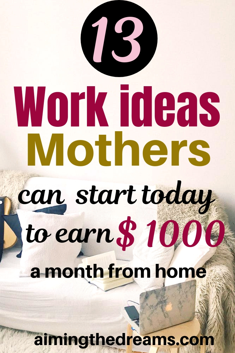 13 work ideas mothers can start today to make money online. work from home , side hustle ideas to earn an income
