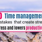 10 time management mistakes that create stress and lowers productivity
