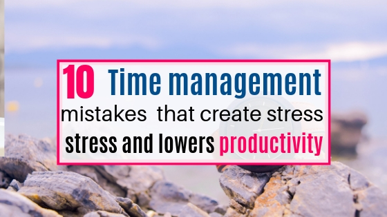 Time management mistakes to avoid that create stress and lowers productivity.
