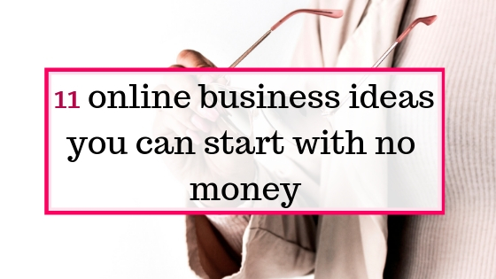 11 online businesses you can actually start with no money to make money online
