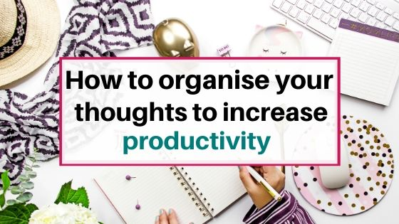 How to organise your thoughts to increase productivity with these tips
