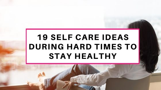 SELF CARE IDEAS DURING HARD TIMES
